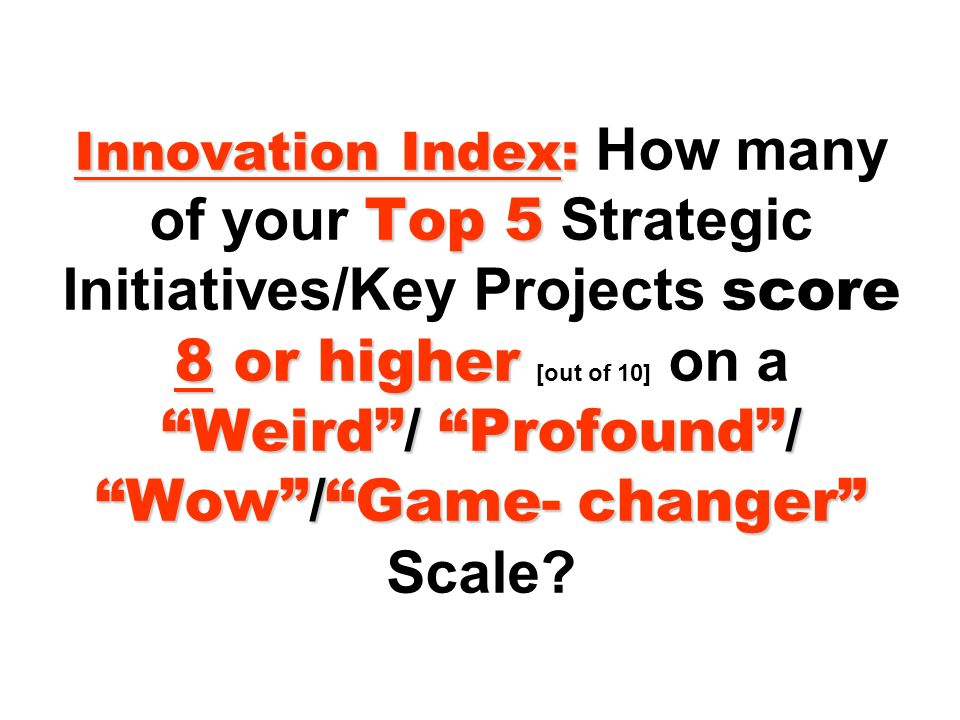 Innovation Index: How many of your Top 5 Strategic Initiatives/Key Projects score 8 or higher [out of 10] on a Weird / Profound / Wow / Game- changer Scale